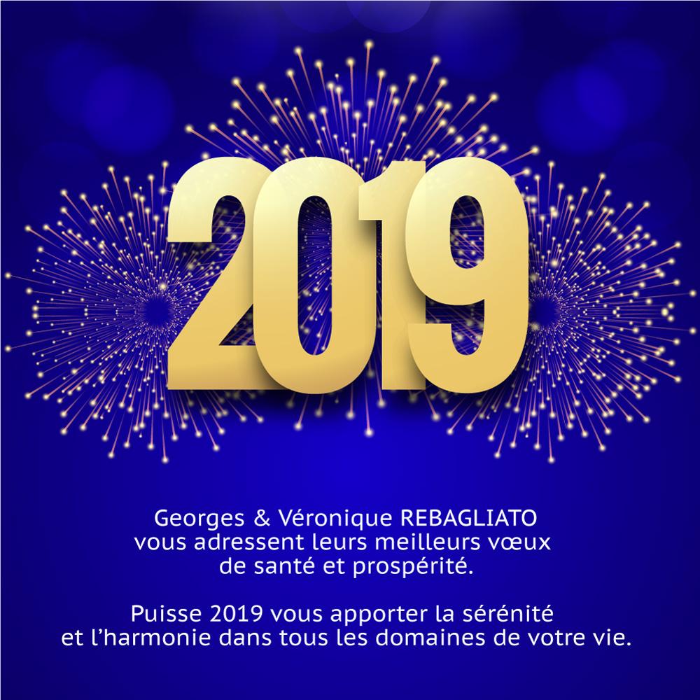 Georges & Véronique REBAGLIATO vous adressent leurs meilleurs vœux  de santé et prospérité.  Puisse 2019 vous apporter la sérénité  et l'harmonie dans tous les domaines de votre vie.